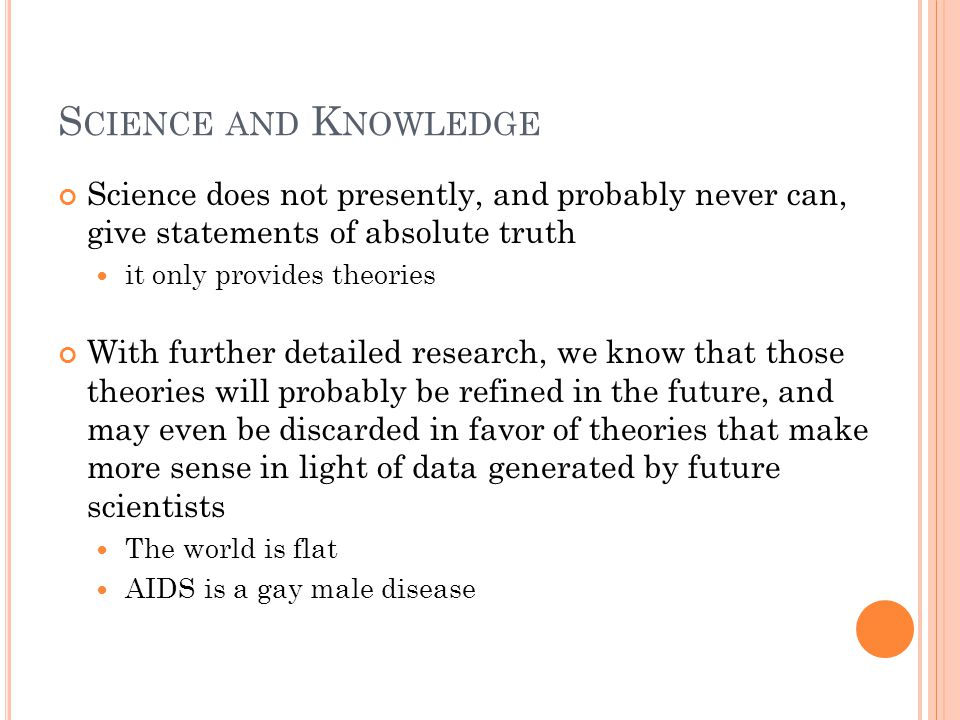 S CIENCE AND K NOWLEDGE Science does not presently, and probably never can, give statements of absolute truth it only provides theories With further d