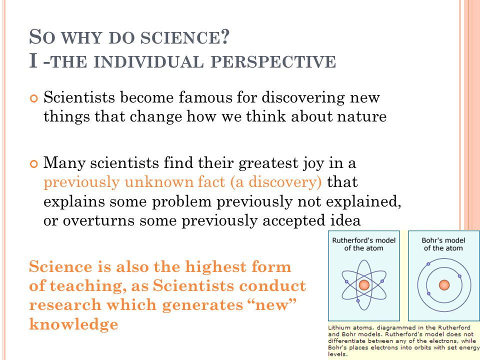 S O WHY DO SCIENCE ? I - THE INDIVIDUAL PERSPECTIVE Scientists become famous for discovering new things that change how we think about nature Many sci