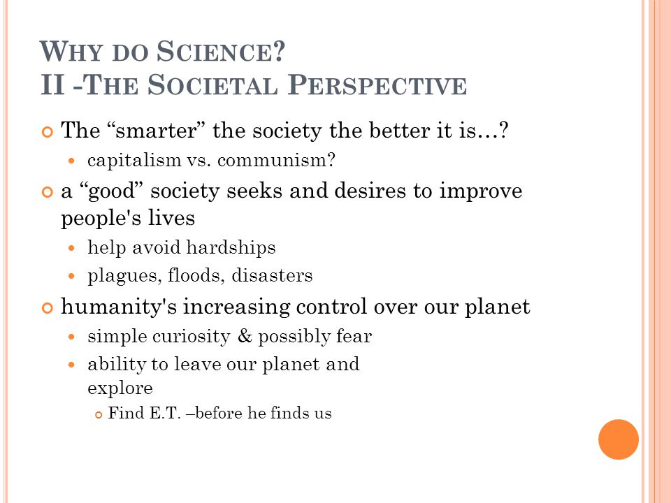 "W HY DO S CIENCE ? II -T HE S OCIETAL P ERSPECTIVE The ""smarter"" the society the better it is…? capitalism vs. communism? a ""good"" society seeks and d"
