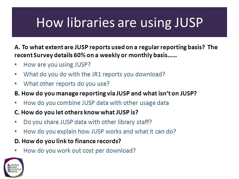 How libraries are using JUSP A. To what extent are JUSP reports used on a regular reporting basis? The recent Survey details 60% on a weekly or monthl