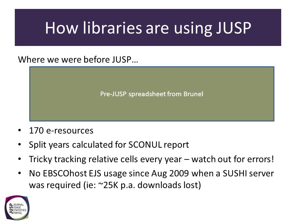 How libraries are using JUSP Since the inception of JUSP… 40 publishers' data takes care of itself – a saving of 1-2 working weeks EBSCOhost EJS data available again (partially, ~10-15K) Usage profiling with graphics possible for a dozen publishers Facilitates SCONUL reporting Facilitates year-on-year comparisons Facilitates answering ad hoc queries
