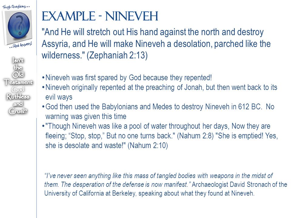And He will stretch out His hand against the north and destroy Assyria, and He will make Nineveh a desolation, parched like the wilderness. (Zephaniah 2:13) Nineveh was first spared by God because they repented.