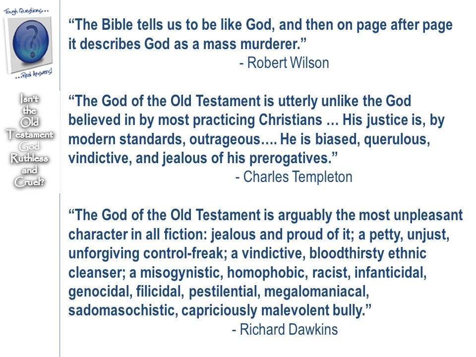 The Bible tells us to be like God, and then on page after page it describes God as a mass murderer. - Robert Wilson The God of the Old Testament is utterly unlike the God believed in by most practicing Christians … His justice is, by modern standards, outrageous….