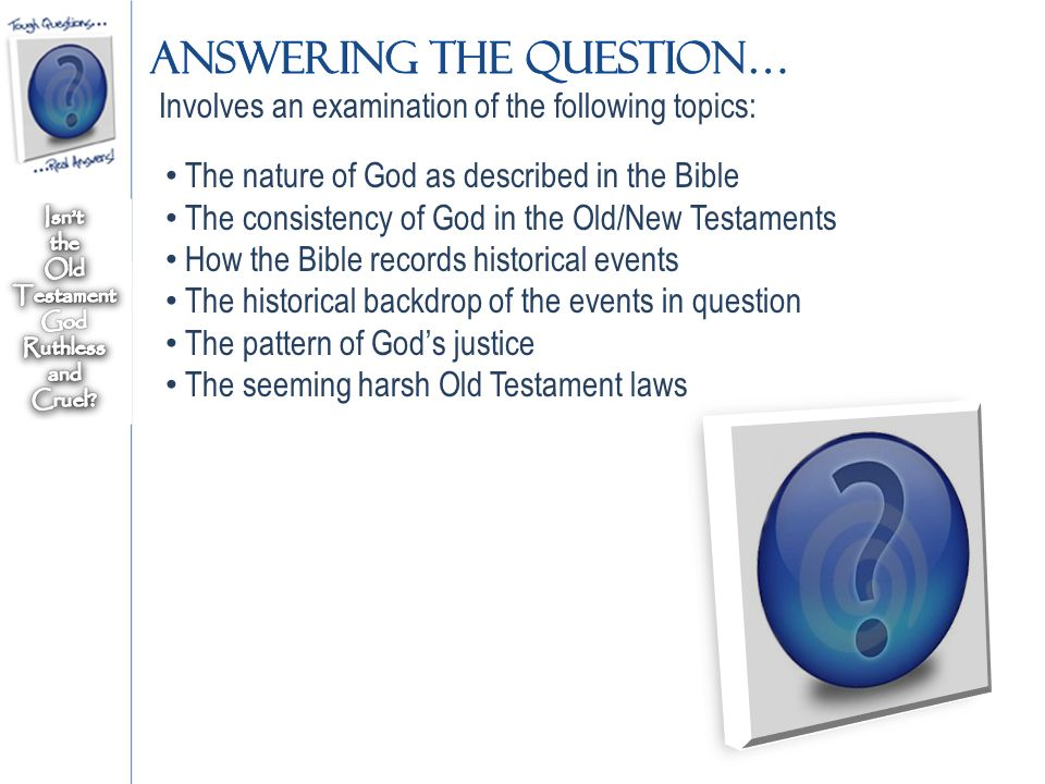 Involves an examination of the following topics: The nature of God as described in the Bible The consistency of God in the Old/New Testaments How the Bible records historical events The historical backdrop of the events in question The pattern of God's justice The seeming harsh Old Testament laws