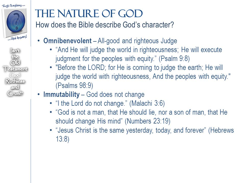 Omnibenevolent – All-good and righteous Judge And He will judge the world in righteousness; He will execute judgment for the peoples with equity. (Psalm 9:8) Before the LORD; for He is coming to judge the earth; He will judge the world with righteousness, And the peoples with equity. (Psalms 98:9) Immutability – God does not change I the Lord do not change. (Malachi 3:6) God is not a man, that He should lie, nor a son of man, that He should change His mind (Numbers 23:19) Jesus Christ is the same yesterday, today, and forever (Hebrews 13:8) How does the Bible describe God's character