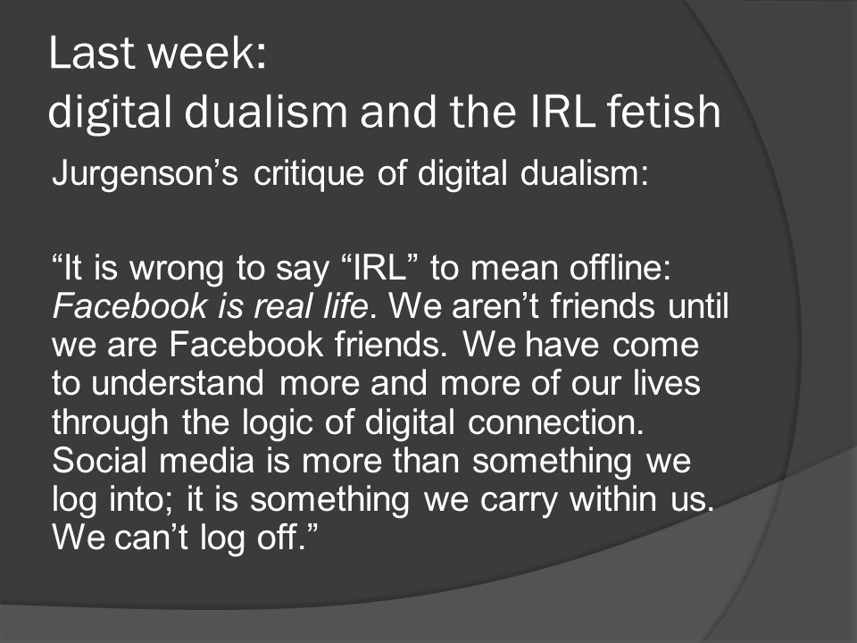 Last week: digital dualism and the IRL fetish Jurgenson's critique of digital dualism: It is wrong to say IRL to mean offline: Facebook is real life.