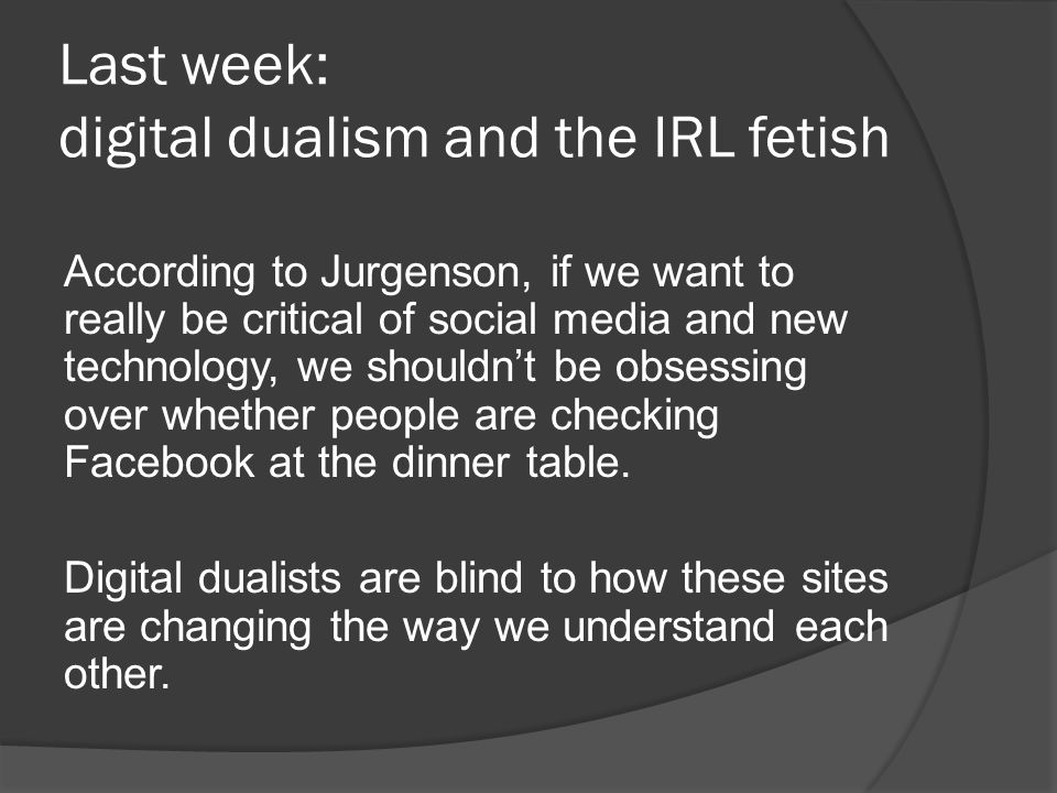 Last week: digital dualism and the IRL fetish According to Jurgenson, if we want to really be critical of social media and new technology, we shouldn't be obsessing over whether people are checking Facebook at the dinner table.