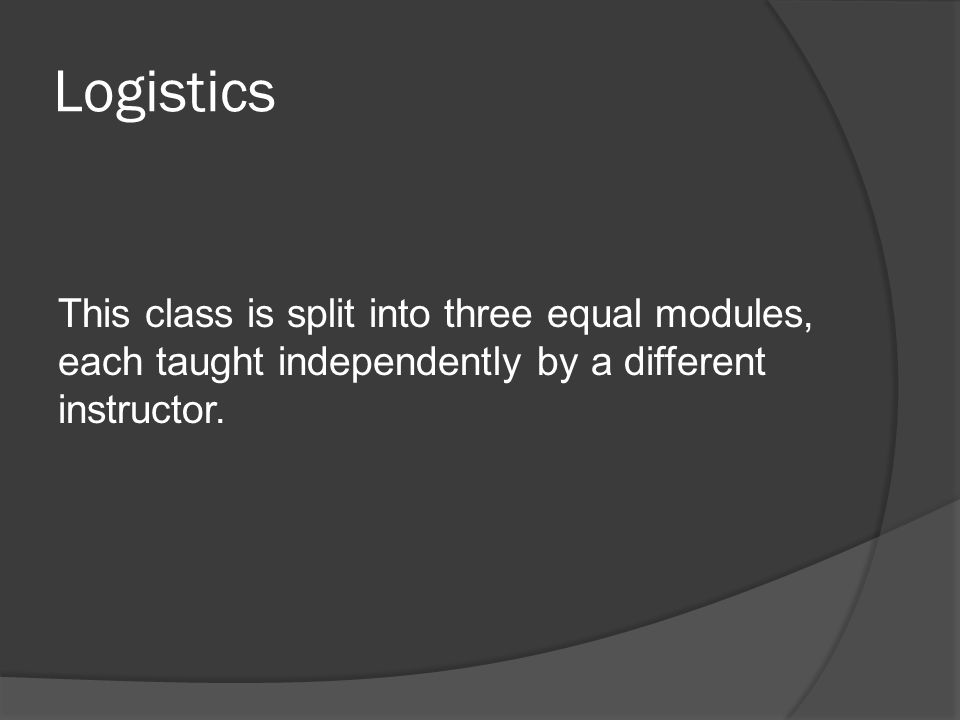 Logistics This class is split into three equal modules, each taught independently by a different instructor.