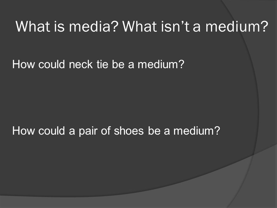 What is media. What isn't a medium. How could neck tie be a medium.