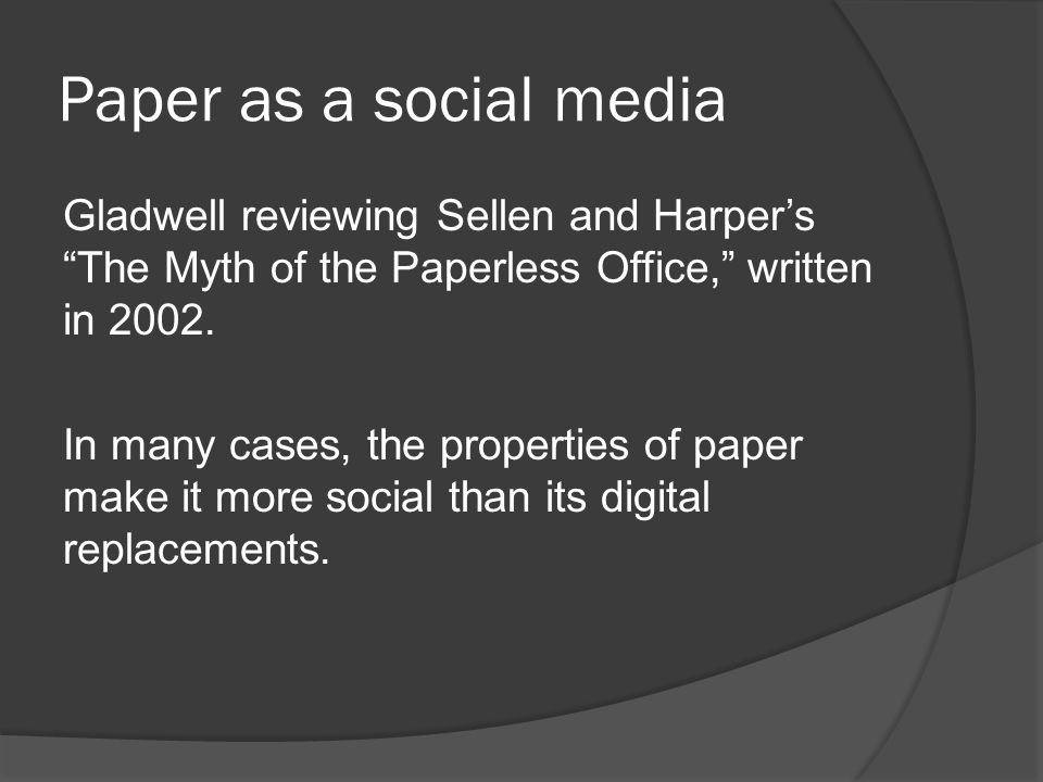 Paper as a social media Gladwell reviewing Sellen and Harper's The Myth of the Paperless Office, written in 2002.