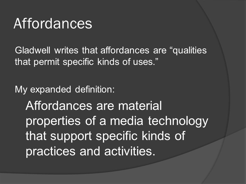 Affordances Gladwell writes that affordances are qualities that permit specific kinds of uses. My expanded definition: Affordances are material properties of a media technology that support specific kinds of practices and activities.