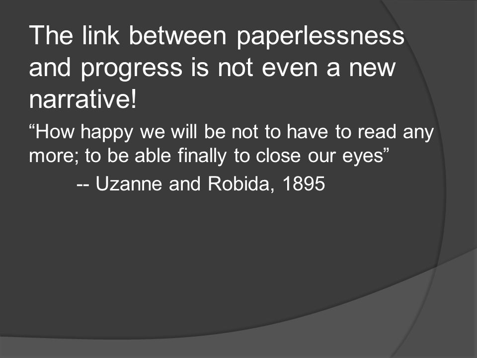 How happy we will be not to have to read any more; to be able finally to close our eyes -- Uzanne and Robida, 1895