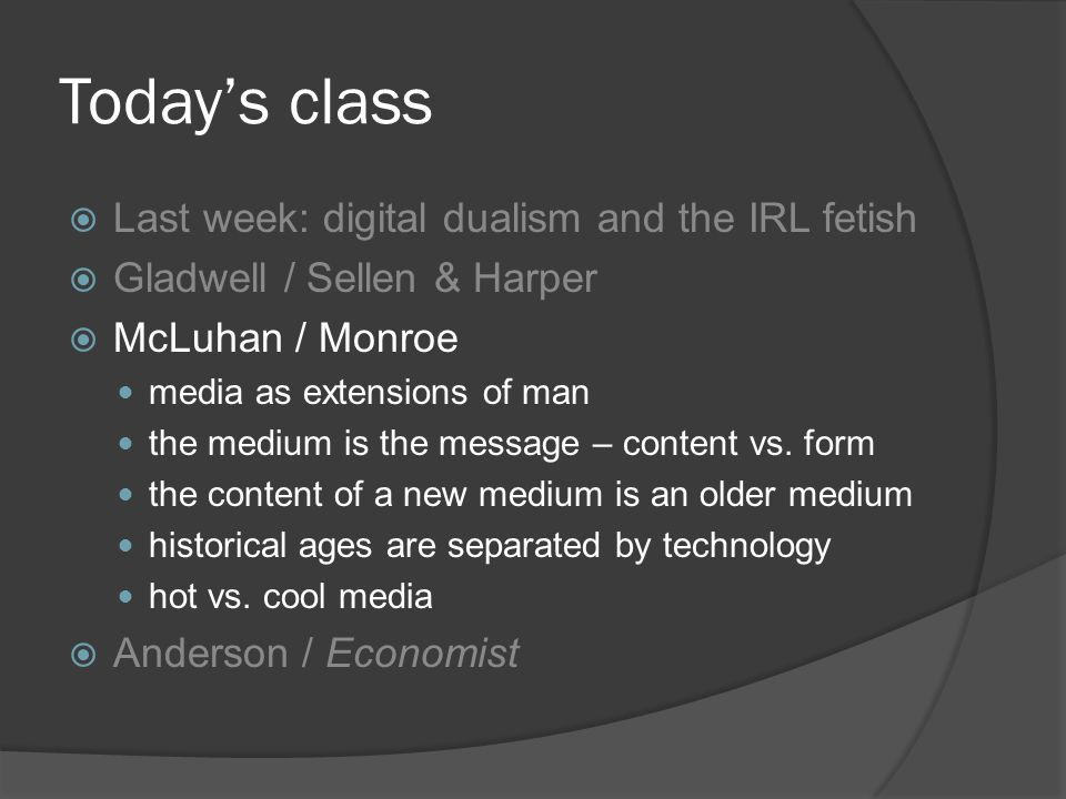 Today's class  Last week: digital dualism and the IRL fetish  Gladwell / Sellen & Harper  McLuhan / Monroe media as extensions of man the medium is the message – content vs.