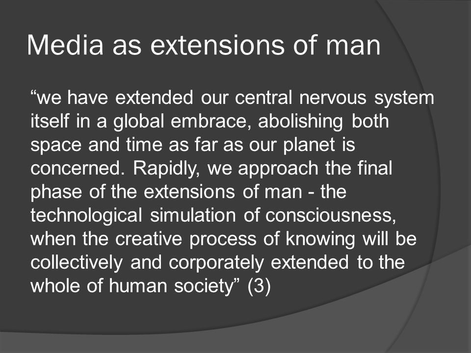 Media as extensions of man we have extended our central nervous system itself in a global embrace, abolishing both space and time as far as our planet is concerned.