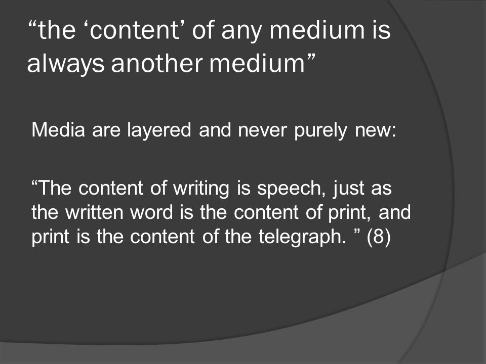 the 'content' of any medium is always another medium Media are layered and never purely new: The content of writing is speech, just as the written word is the content of print, and print is the content of the telegraph.