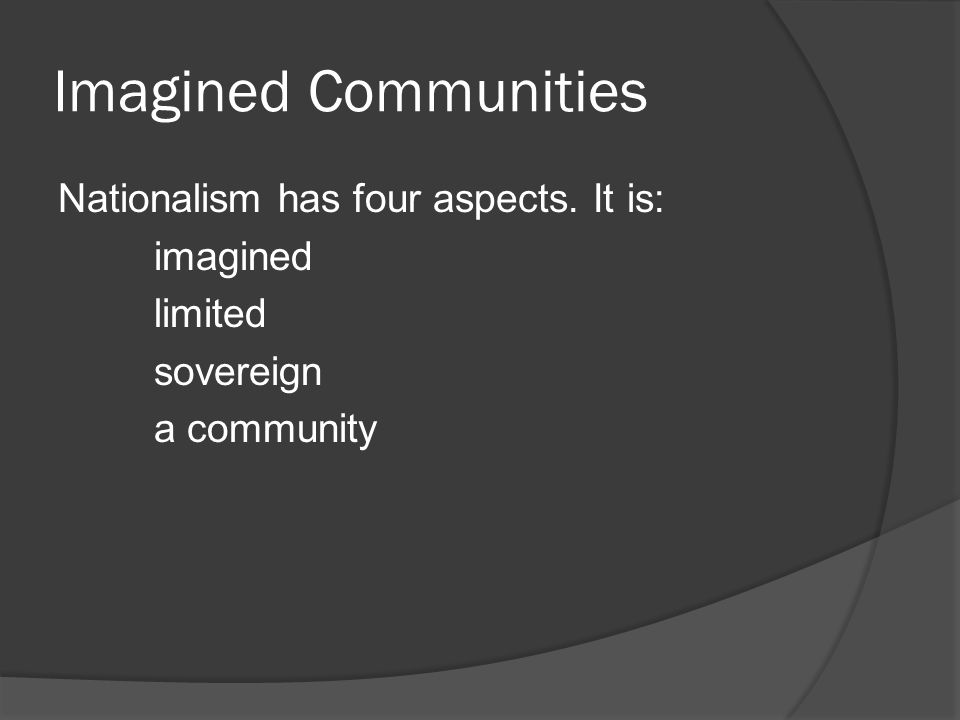 Imagined Communities Nationalism has four aspects. It is: imagined limited sovereign a community