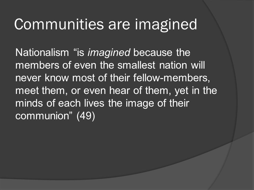 Communities are imagined Nationalism is imagined because the members of even the smallest nation will never know most of their fellow-members, meet them, or even hear of them, yet in the minds of each lives the image of their communion (49)