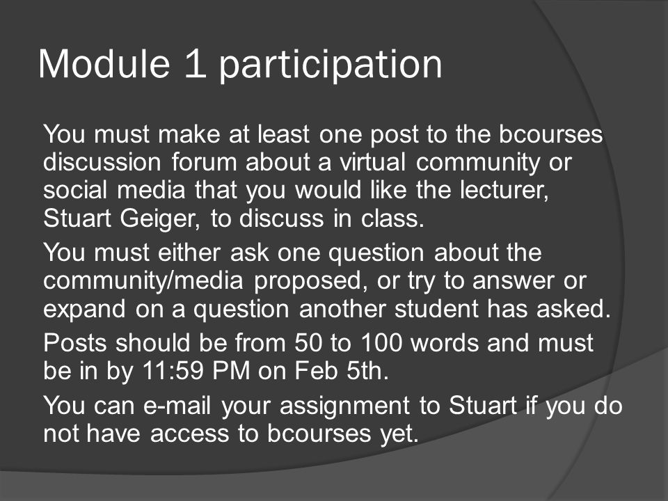 Module 1 participation You must make at least one post to the bcourses discussion forum about a virtual community or social media that you would like the lecturer, Stuart Geiger, to discuss in class.