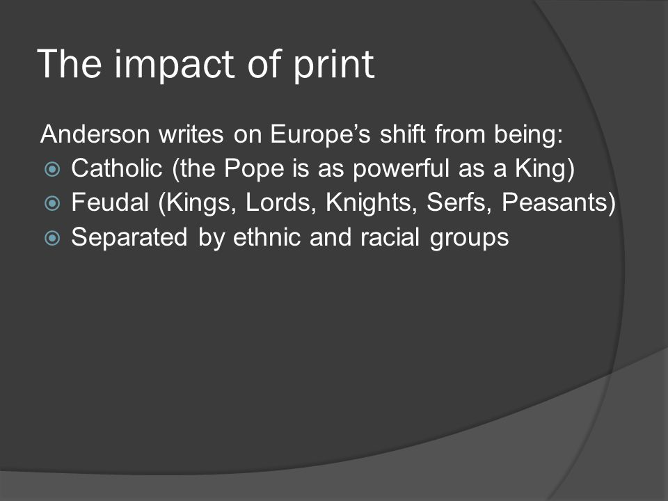The impact of print Anderson writes on Europe's shift from being:  Catholic (the Pope is as powerful as a King)  Feudal (Kings, Lords, Knights, Serfs, Peasants)  Separated by ethnic and racial groups