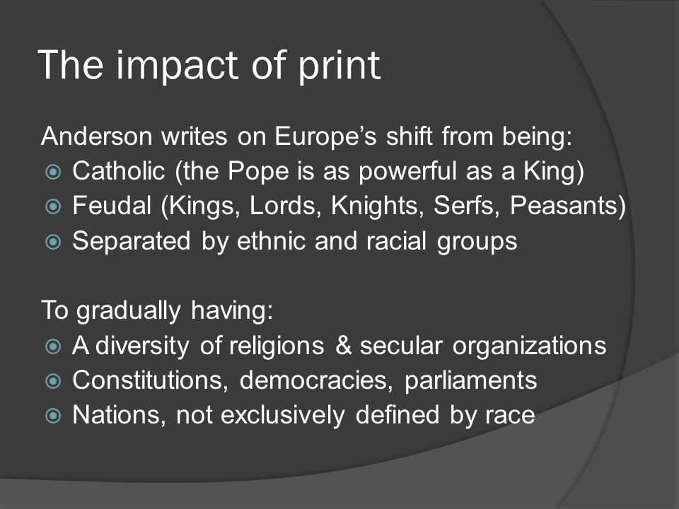 The impact of print Anderson writes on Europe's shift from being:  Catholic (the Pope is as powerful as a King)  Feudal (Kings, Lords, Knights, Serfs, Peasants)  Separated by ethnic and racial groups To gradually having:  A diversity of religions & secular organizations  Constitutions, democracies, parliaments  Nations, not exclusively defined by race