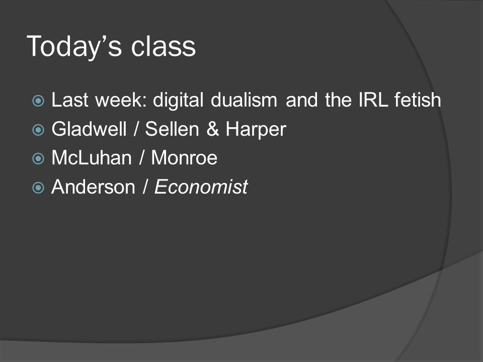 Today's class  Last week: digital dualism and the IRL fetish  Gladwell / Sellen & Harper  McLuhan / Monroe  Anderson / Economist