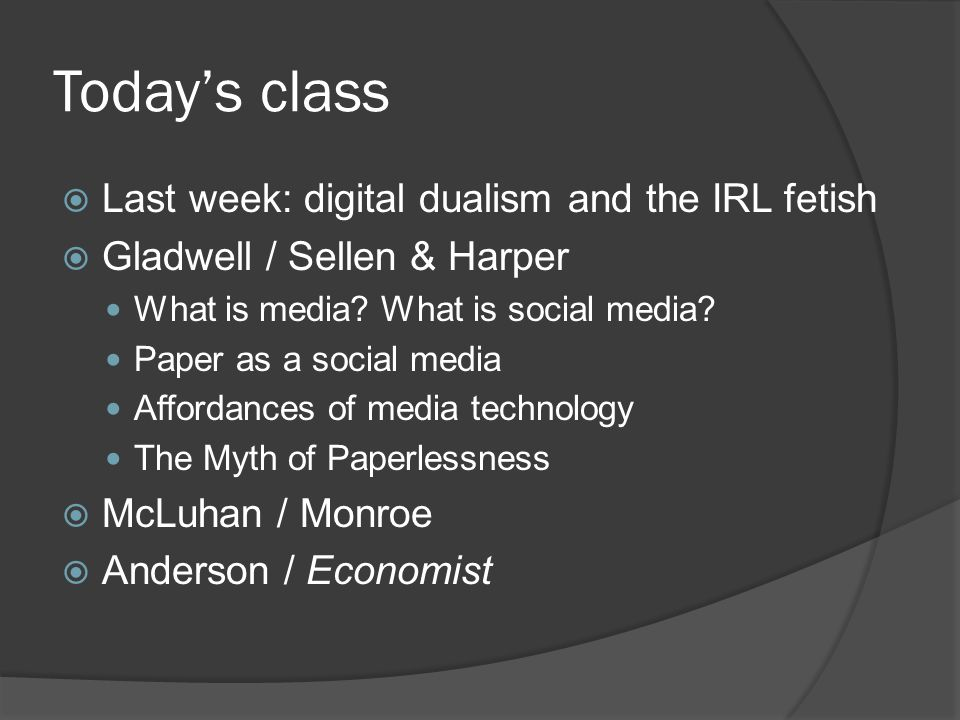 Today's class  Last week: digital dualism and the IRL fetish  Gladwell / Sellen & Harper What is media.