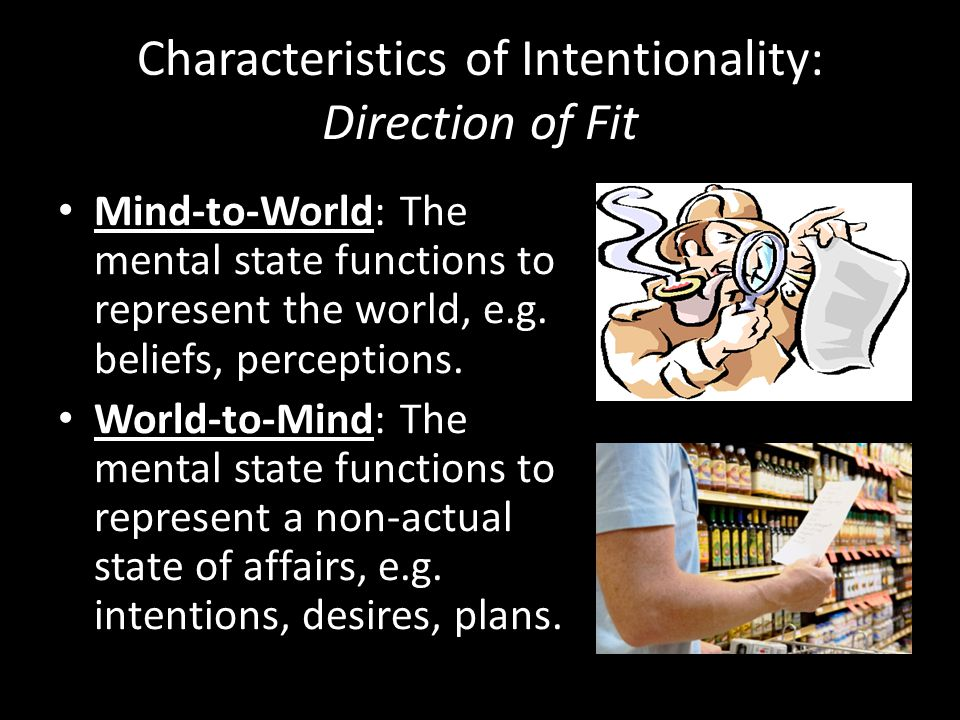 Characteristics of Intentionality: Direction of Fit Mind-to-World: The mental state functions to represent the world, e.g.