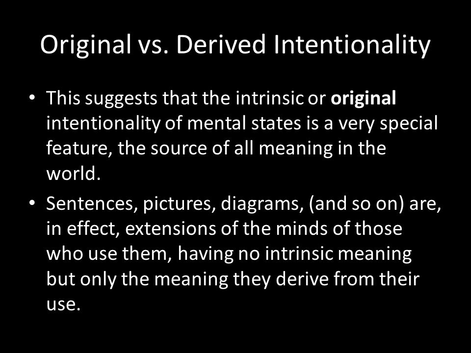 This suggests that the intrinsic or original intentionality of mental states is a very special feature, the source of all meaning in the world.