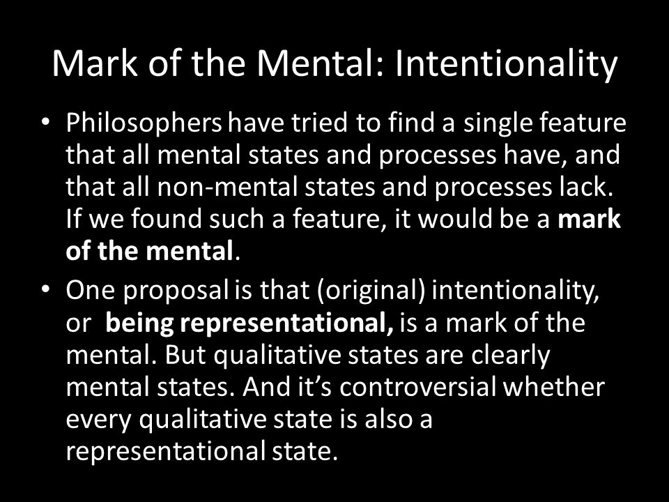 Mark of the Mental: Intentionality Philosophers have tried to find a single feature that all mental states and processes have, and that all non-mental states and processes lack.