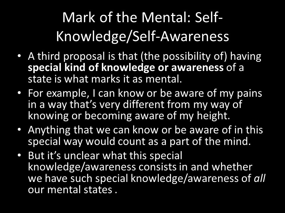 Mark of the Mental: Self- Knowledge/Self-Awareness A third proposal is that (the possibility of) having special kind of knowledge or awareness of a state is what marks it as mental.
