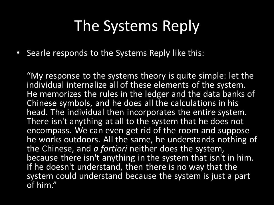 The Systems Reply Searle responds to the Systems Reply like this: My response to the systems theory is quite simple: let the individual internalize all of these elements of the system.