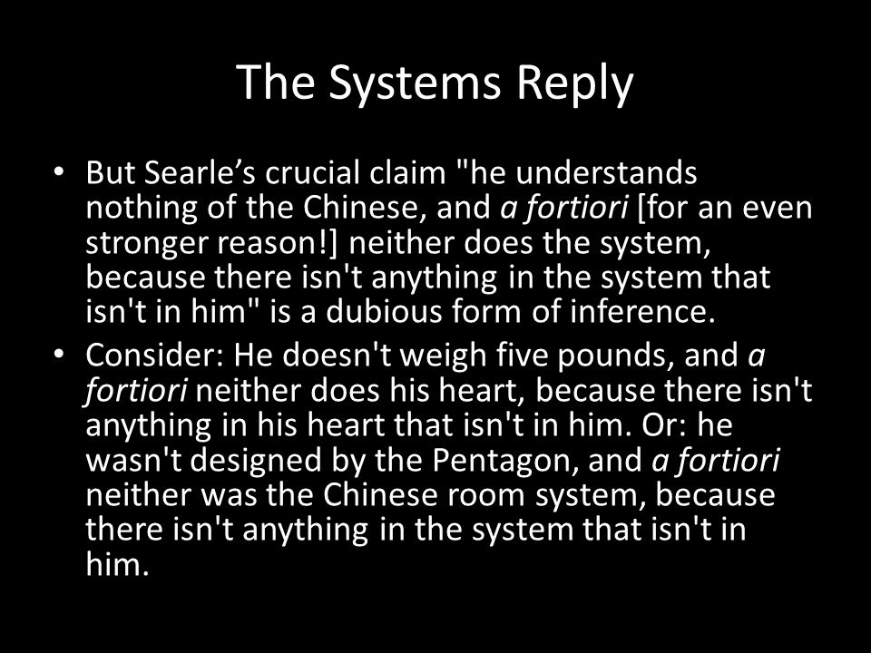 The Systems Reply But Searle's crucial claim he understands nothing of the Chinese, and a fortiori [for an even stronger reason!] neither does the system, because there isn t anything in the system that isn t in him is a dubious form of inference.