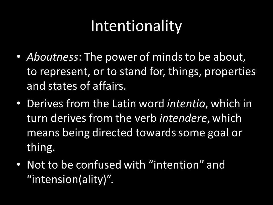 Intentionality Aboutness: The power of minds to be about, to represent, or to stand for, things, properties and states of affairs.