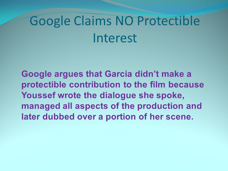 Google Claims NO Protectible Interest Google argues that Garcia didn't make a protectible contribution to the film because Youssef wrote the dialogue she spoke, managed all aspects of the production and later dubbed over a portion of her scene.