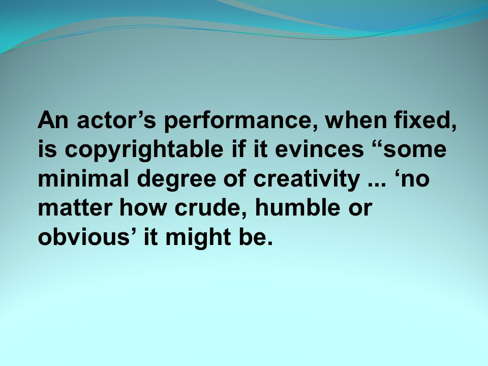 An actor's performance, when fixed, is copyrightable if it evinces some minimal degree of creativity...