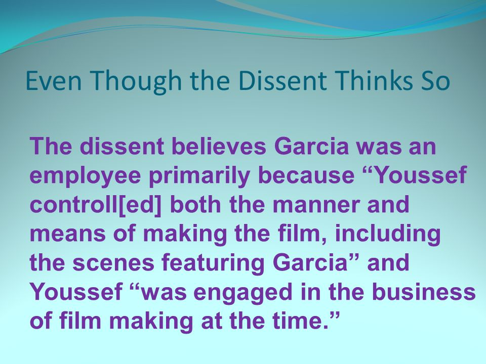 Even Though the Dissent Thinks So The dissent believes Garcia was an employee primarily because Youssef controll[ed] both the manner and means of making the film, including the scenes featuring Garcia and Youssef was engaged in the business of film making at the time.