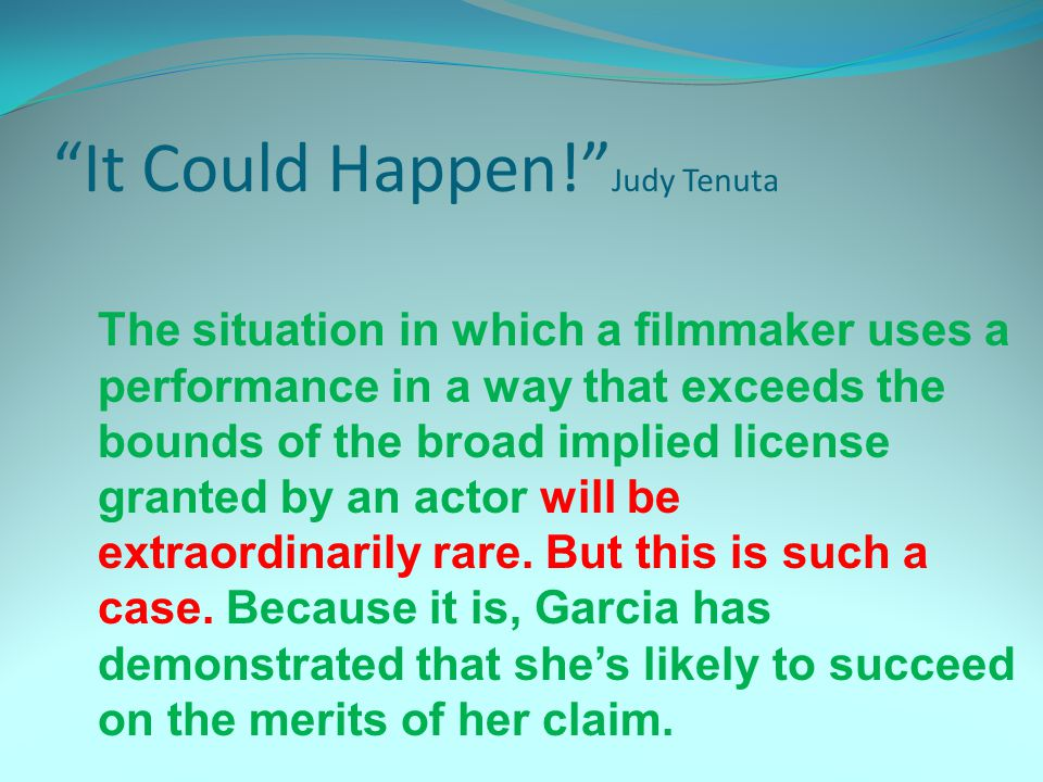It Could Happen! Judy Tenuta The situation in which a filmmaker uses a performance in a way that exceeds the bounds of the broad implied license granted by an actor will be extraordinarily rare.