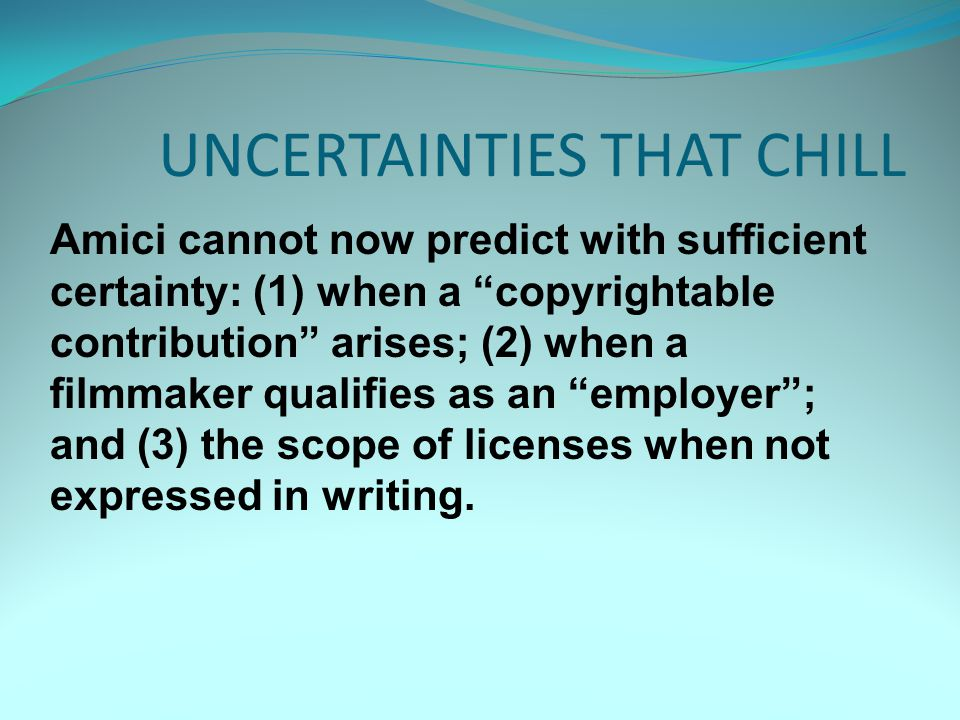 UNCERTAINTIES THAT CHILL Amici cannot now predict with sufficient certainty: (1) when a copyrightable contribution arises; (2) when a filmmaker qualifies as an employer ; and (3) the scope of licenses when not expressed in writing.