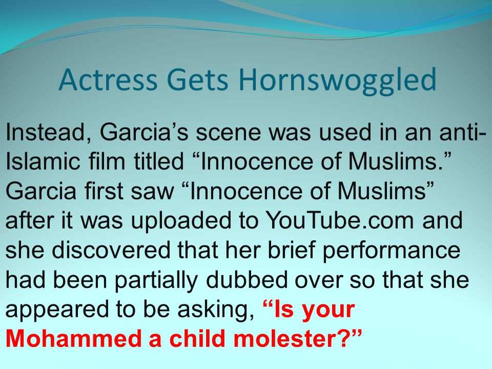 Actress Gets Hornswoggled Instead, Garcia's scene was used in an anti- Islamic film titled Innocence of Muslims. Garcia first saw Innocence of Muslims after it was uploaded to YouTube.com and she discovered that her brief performance had been partially dubbed over so that she appeared to be asking, Is your Mohammed a child molester