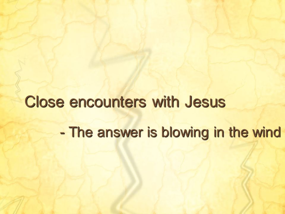Close encounters with Jesus - The answer is blowing in the wind