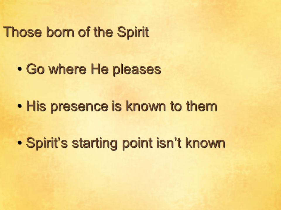 Those born of the Spirit Go where He pleasesGo where He pleases His presence is known to themHis presence is known to them Spirit's starting point isn