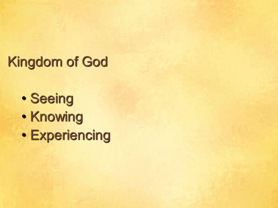 Kingdom of God SeeingSeeing KnowingKnowing ExperiencingExperiencing