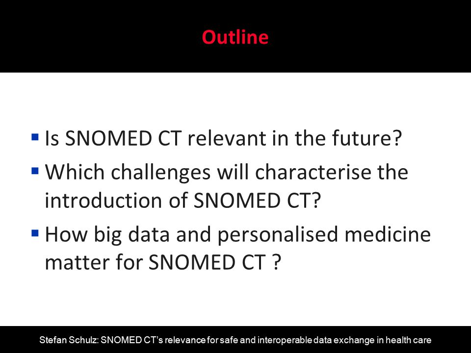 Stefan Schulz: SNOMED CT's relevance for safe and interoperable data exchange in health care  Huge increase of data expected (lab, imaging biomarkers)  Focus on molecular entities including proteins, genes, gene variants, metabolites – not core domain of SNOMED CT  Inclusion of biomarker concepts into SCT would require significant content addition – currently no issue for IHTSDO  Need for semantically precise clinical data in the PM context Big data and personalised medicine Personalized medicine A biomarker is a characteristic that is objectively measured and evaluated as an indicator of normal biological processes, pathogenic processes, or pharmacological responses to a therapeutic intervention Biomarkers Definitions Working Group Clin Pharmacol Ther.