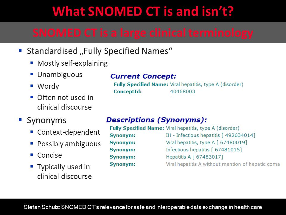 Stefan Schulz: SNOMED CT's relevance for safe and interoperable data exchange in health care Challenges of SNOMED CT introduction Semantic annotation of structured information Patient: Franz Müller DoB: 17/01/1965 Encounter: 23/08/98 Tobacco Use Summary Cigarette smoker, 14 /d Patient: Franz Müller DoB: 17/01/1965 Encounter: 23/08/98 Tobacco Use Summary Cigarette smoker, 14 /d EVALUATION[at0000] matches {-- Tobacco Use Summary data matches { ITEM_TREE[at0001] matches {-- Tree items cardinality matches {0..*; unordered} matches { ELEMENT[at0002] occurrences matches {0..1} matches {-- Smoking Status value matches { DV_CODED_TEXT matches { defining_code matches { [local:: at0003, -- Current Smoker at0027, -- Never Smoked at0005] -- Ex-smoker }}}} CLUSTER[at0029] occurrences matches {0..*} matches {-- Smoking Details items cardinality matches {1..*; unordered} matches { ELEMENT[at0028] occurrences matches {0..1} matches { -- Form value matches { DV_TEXT matches {*}}} ELEMENT[at0030] occurrences matches {0..1} matches { -- Typical smoked amount value matches { C_DV_QUANTITY < property = list = < [ 1 ] = < units = magnitude = =0.0|> precision = >>}}}}…}}}}} EVALUATION[at0000] matches {-- Tobacco Use Summary data matches { ITEM_TREE[at0001] matches {-- Tree items cardinality matches {0..*; unordered} matches { ELEMENT[at0002] occurrences matches {0..1} matches {-- Smoking Status value matches { DV_CODED_TEXT matches { defining_code matches { [local:: at0003, -- Current Smoker at0027, -- Never Smoked at0005] -- Ex-smoker }}}} CLUSTER[at0029] occurrences matches {0..*} matches {-- Smoking Details items cardinality matches {1..*; unordered} matches { ELEMENT[at0028] occurrences matches {0..1} matches { -- Form value matches { DV_TEXT matches {*}}} ELEMENT[at0030] occurrences matches {0..1} matches { -- Typical smoked amount value matches { C_DV_QUANTITY < property = list = < [ 1 ] = < units = magnitude = =0.0|> precision = >>}}}}…}}}}} -- Amount ObservationResult and isAboutQ