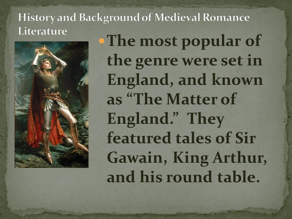 """The most popular of the genre were set in England, and known as """"The Matter of England."""" They featured tales of Sir Gawain, King Arthur, and his round"""