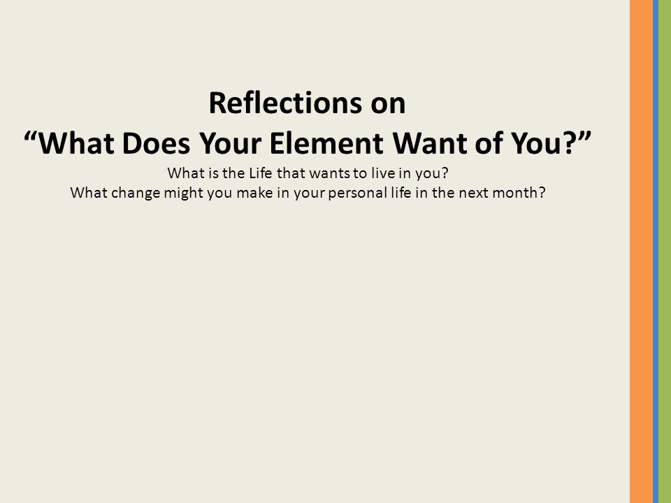 "Reflections on ""What Does Your Element Want of You?"" What is the Life that wants to live in you? What change might you make in your personal life in t"