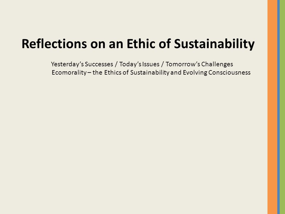 Reflections on an Ethic of Sustainability Yesterday's Successes / Today's Issues / Tomorrow's Challenges Ecomorality – the Ethics of Sustainability and Evolving Consciousness