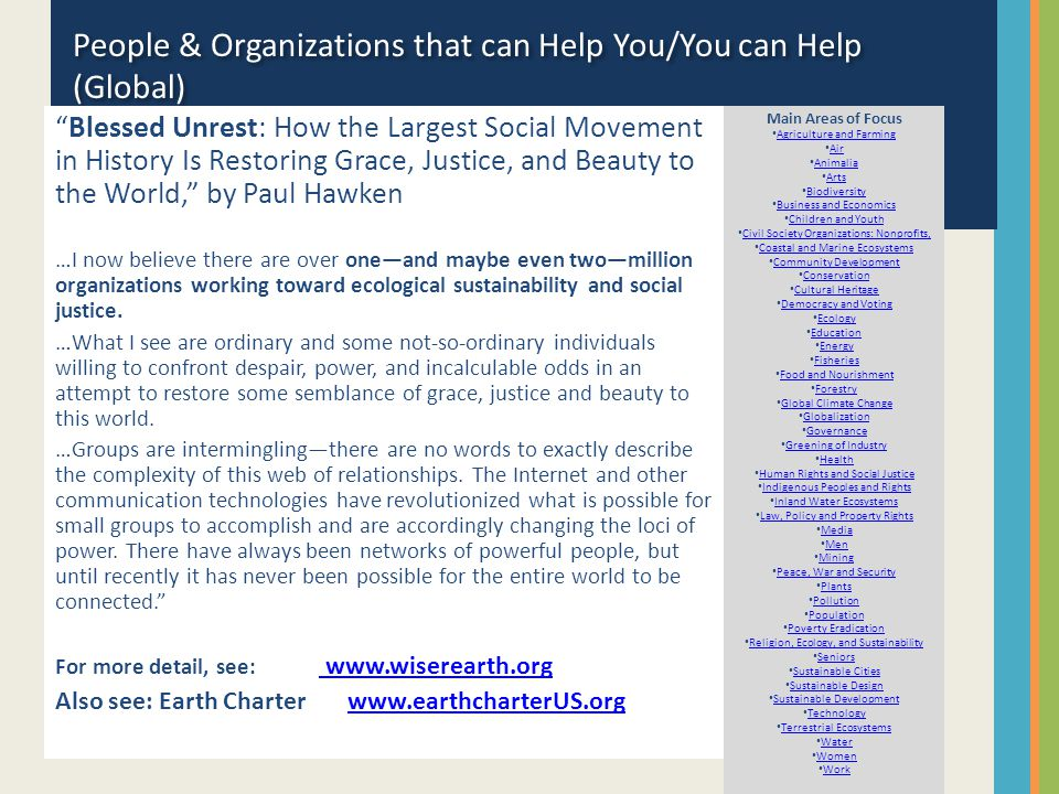 People & Organizations that can Help You/You can Help (Global) Blessed Unrest: How the Largest Social Movement in History Is Restoring Grace, Justice, and Beauty to the World, by Paul Hawken …I now believe there are over one—and maybe even two—million organizations working toward ecological sustainability and social justice.