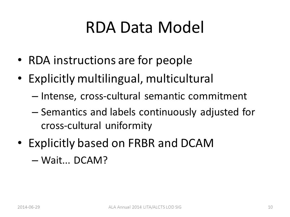 RDA Data Model RDA instructions are for people Explicitly multilingual, multicultural – Intense, cross-cultural semantic commitment – Semantics and labels continuously adjusted for cross-cultural uniformity Explicitly based on FRBR and DCAM – Wait...