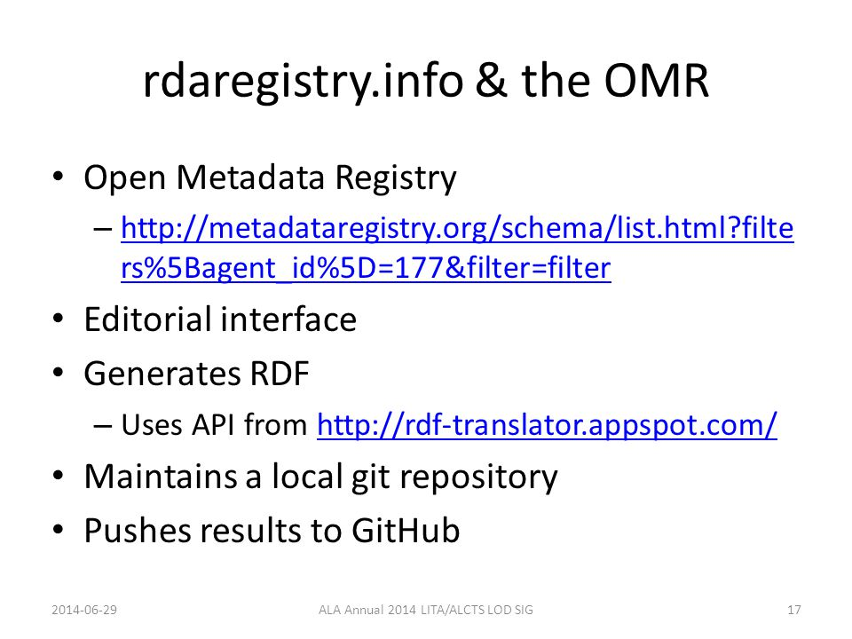 rdaregistry.info & the OMR Open Metadata Registry – http://metadataregistry.org/schema/list.html?filte rs%5Bagent_id%5D=177&filter=filter http://metadataregistry.org/schema/list.html?filte rs%5Bagent_id%5D=177&filter=filter Editorial interface Generates RDF – Uses API from http://rdf-translator.appspot.com/http://rdf-translator.appspot.com/ Maintains a local git repository Pushes results to GitHub 2014-06-29ALA Annual 2014 LITA/ALCTS LOD SIG17